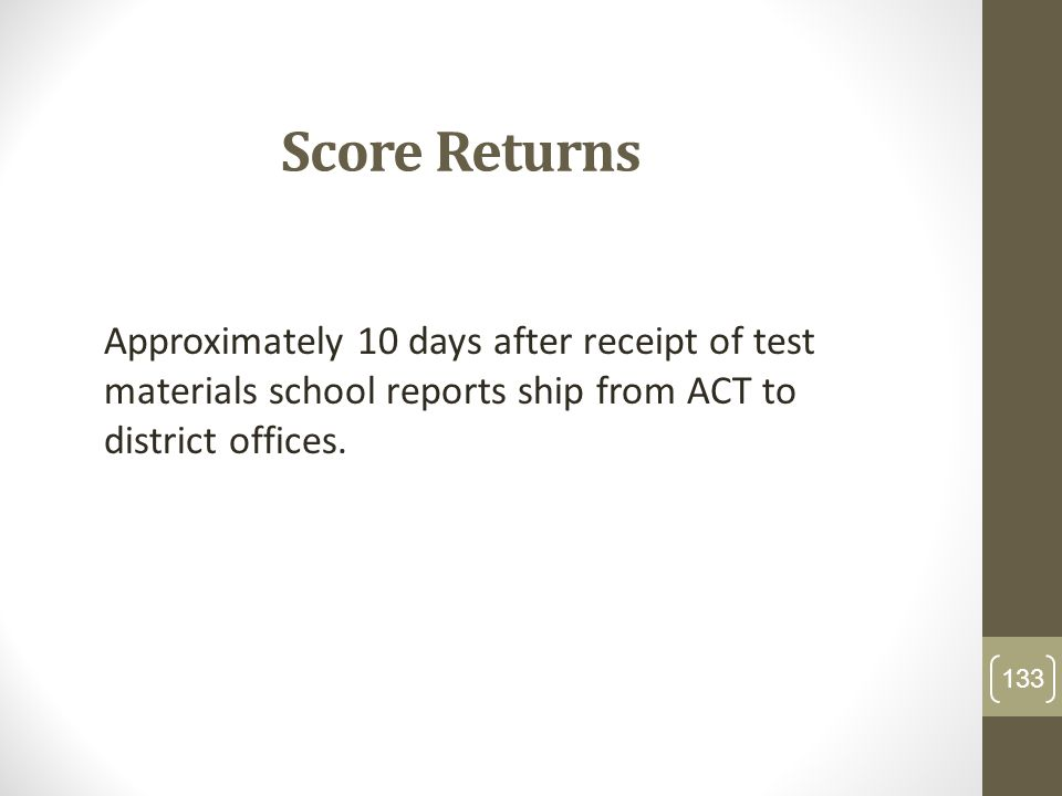 Score Returns Approximately 10 days after receipt of test materials school reports ship from ACT to district offices. 133