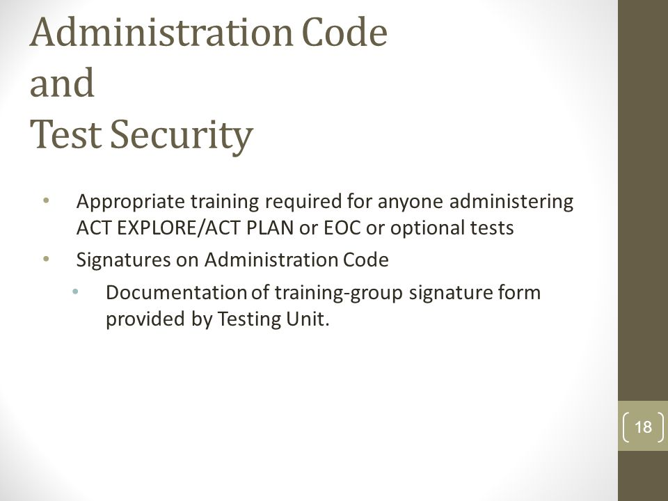 Administration Code and Test Security Appropriate training required for anyone administering ACT EXPLORE/ACT PLAN or EOC or optional tests Signatures