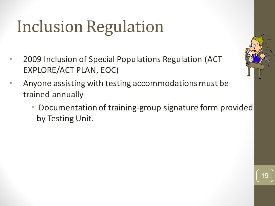 Inclusion Regulation 2009 Inclusion of Special Populations Regulation (ACT EXPLORE/ACT PLAN, EOC) Anyone assisting with testing accommodations must be