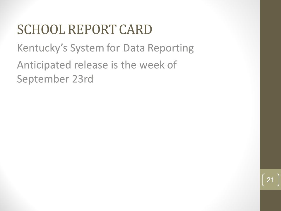 SCHOOL REPORT CARD Kentuckys System for Data Reporting Anticipated release is the week of September 23rd 21
