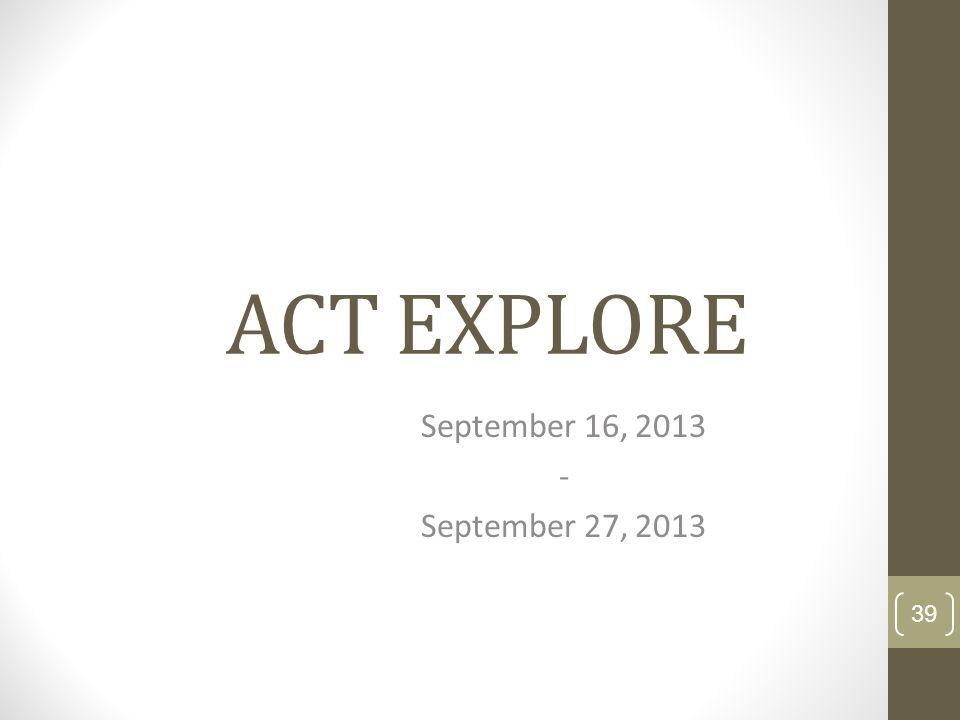 ACT EXPLORE September 16, 2013 - September 27, 2013 39