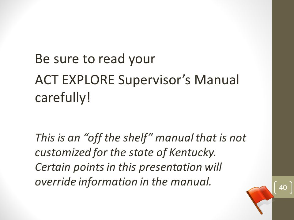 Be sure to read your ACT EXPLORE Supervisors Manual carefully! This is an off the shelf manual that is not customized for the state of Kentucky. Certa