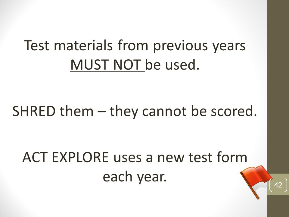Test materials from previous years MUST NOT be used. SHRED them – they cannot be scored. ACT EXPLORE uses a new test form each year. 42