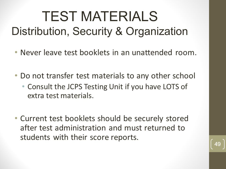 Never leave test booklets in an unattended room. Do not transfer test materials to any other school Consult the JCPS Testing Unit if you have LOTS of