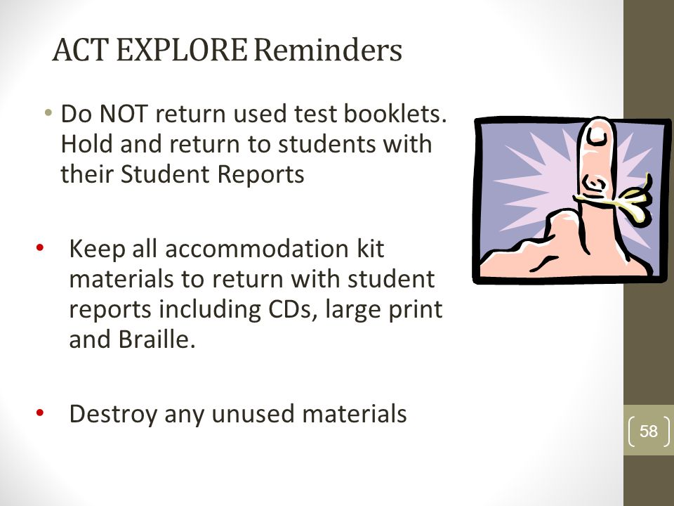 ACT EXPLORE Reminders Do NOT return used test booklets. Hold and return to students with their Student Reports Keep all accommodation kit materials to
