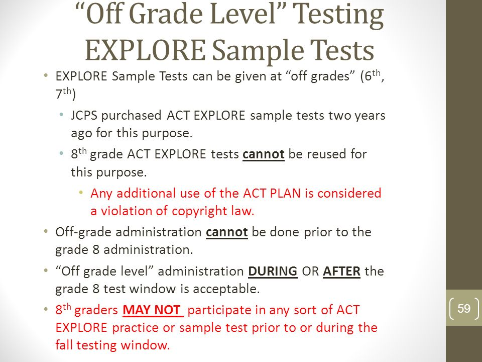 Off Grade Level Testing EXPLORE Sample Tests EXPLORE Sample Tests can be given at off grades (6 th, 7 th ) JCPS purchased ACT EXPLORE sample tests two