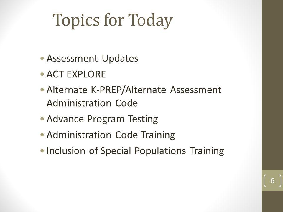 Topics for Today Assessment Updates ACT EXPLORE Alternate K-PREP/Alternate Assessment Administration Code Advance Program Testing Administration Code