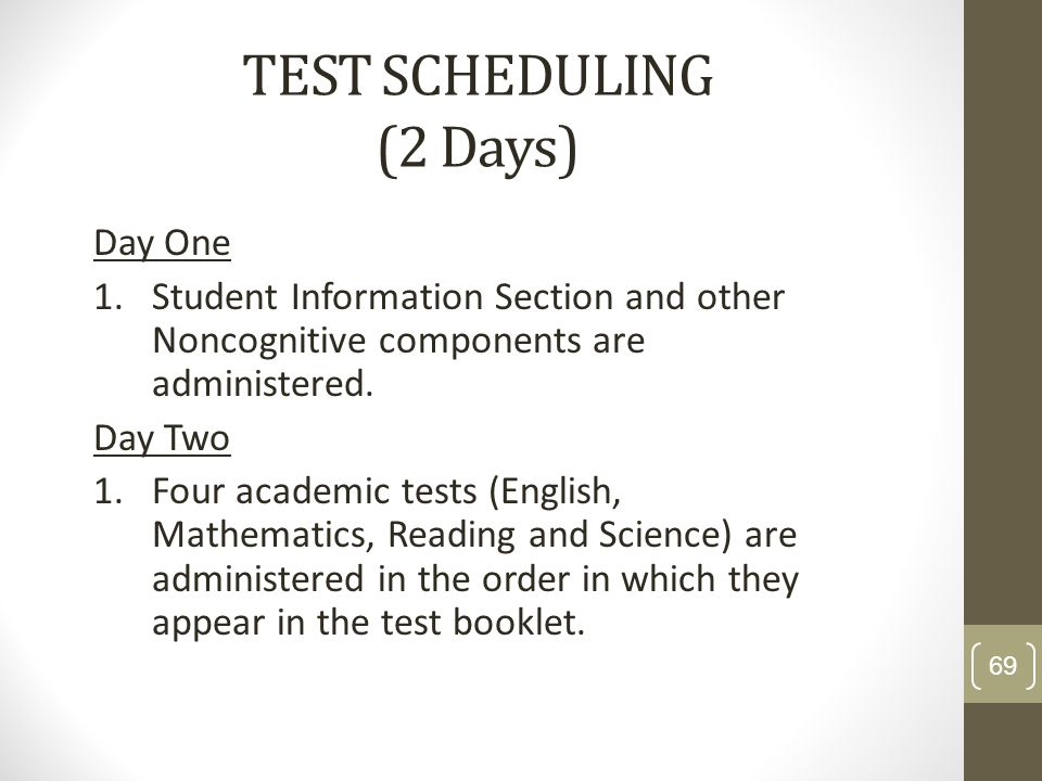 TEST SCHEDULING (2 Days) Day One 1.Student Information Section and other Noncognitive components are administered. Day Two 1.Four academic tests (Engl
