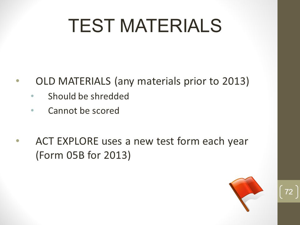 OLD MATERIALS (any materials prior to 2013) Should be shredded Cannot be scored ACT EXPLORE uses a new test form each year (Form 05B for 2013) TEST MA