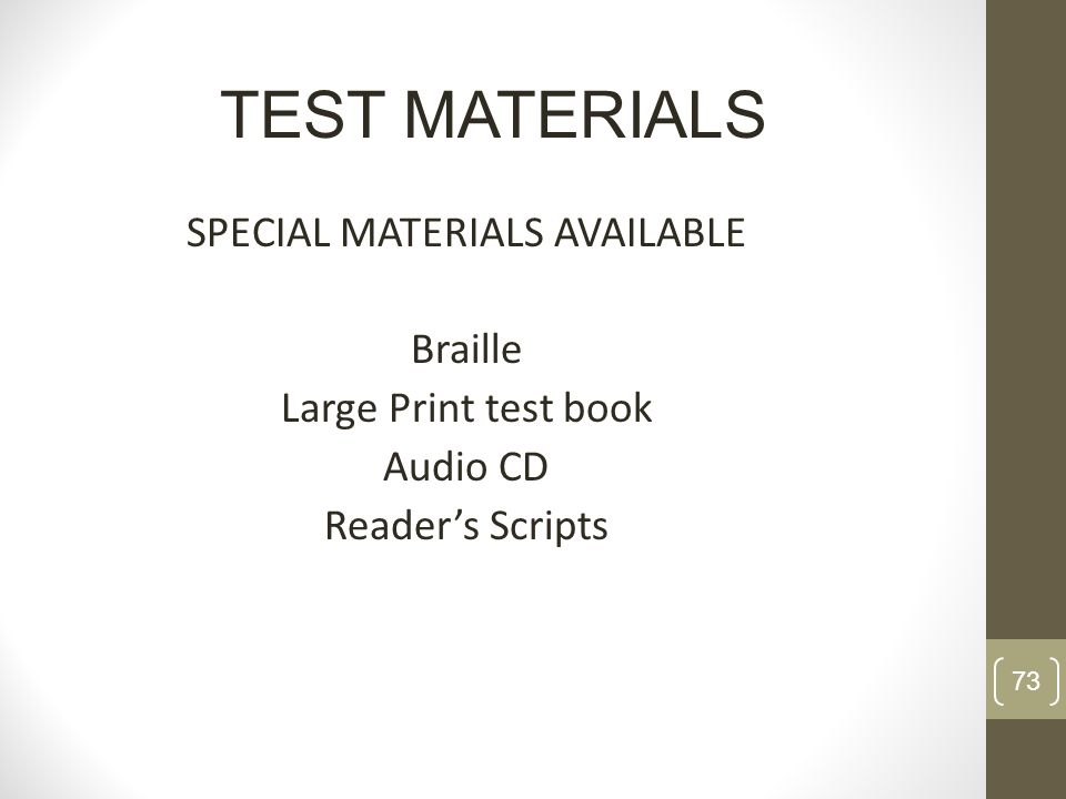 SPECIAL MATERIALS AVAILABLE Braille Large Print test book Audio CD Readers Scripts TEST MATERIALS 73