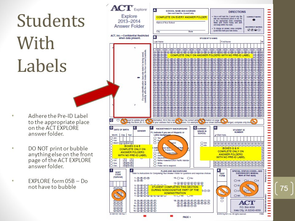 Students With Labels Adhere the Pre-ID Label to the appropriate place on the ACT EXPLORE answer folder. DO NOT print or bubble anything else on the fr