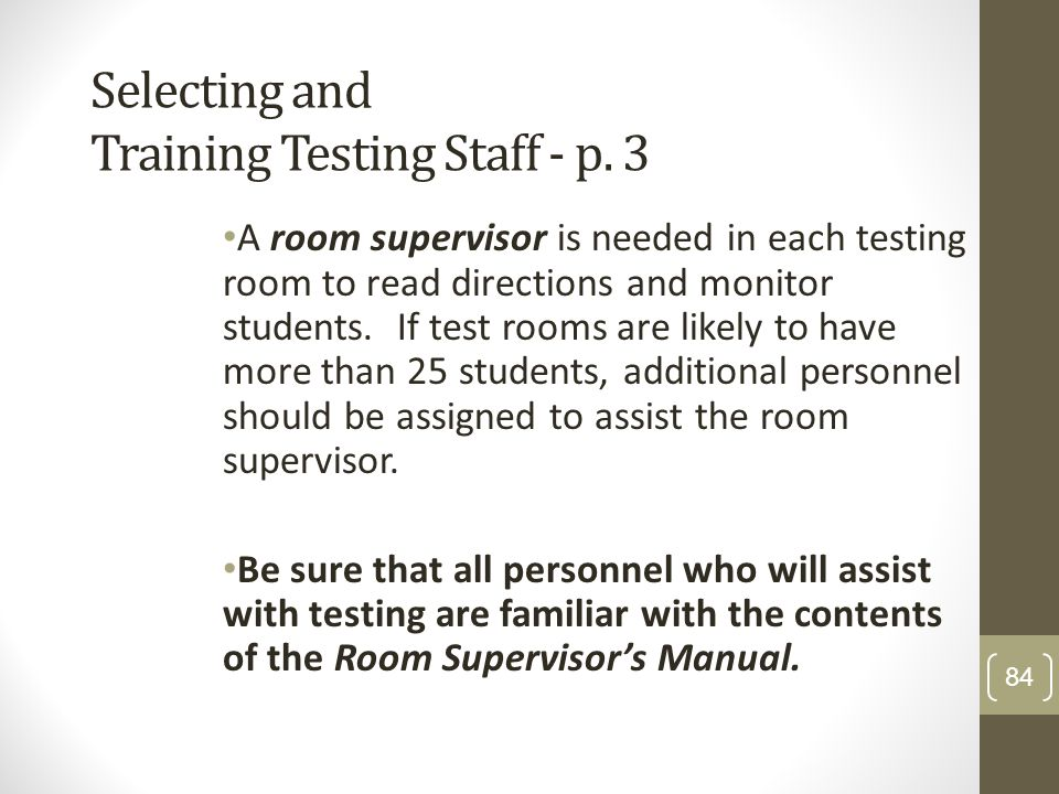 Selecting and Training Testing Staff - p. 3 A room supervisor is needed in each testing room to read directions and monitor students. If test rooms ar