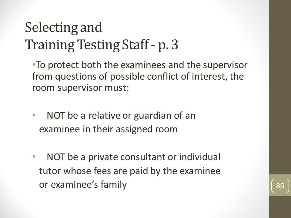 Selecting and Training Testing Staff - p. 3 To protect both the examinees and the supervisor from questions of possible conflict of interest, the room