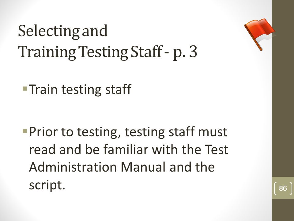Selecting and Training Testing Staff - p. 3 Train testing staff Prior to testing, testing staff must read and be familiar with the Test Administration