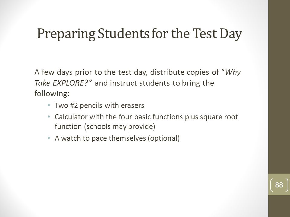 Preparing Students for the Test Day A few days prior to the test day, distribute copies of Why Take EXPLORE? and instruct students to bring the follow