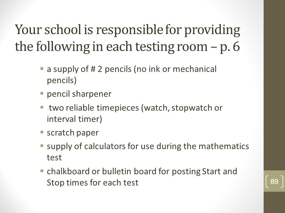 Your school is responsible for providing the following in each testing room – p. 6 a supply of # 2 pencils (no ink or mechanical pencils) pencil sharp