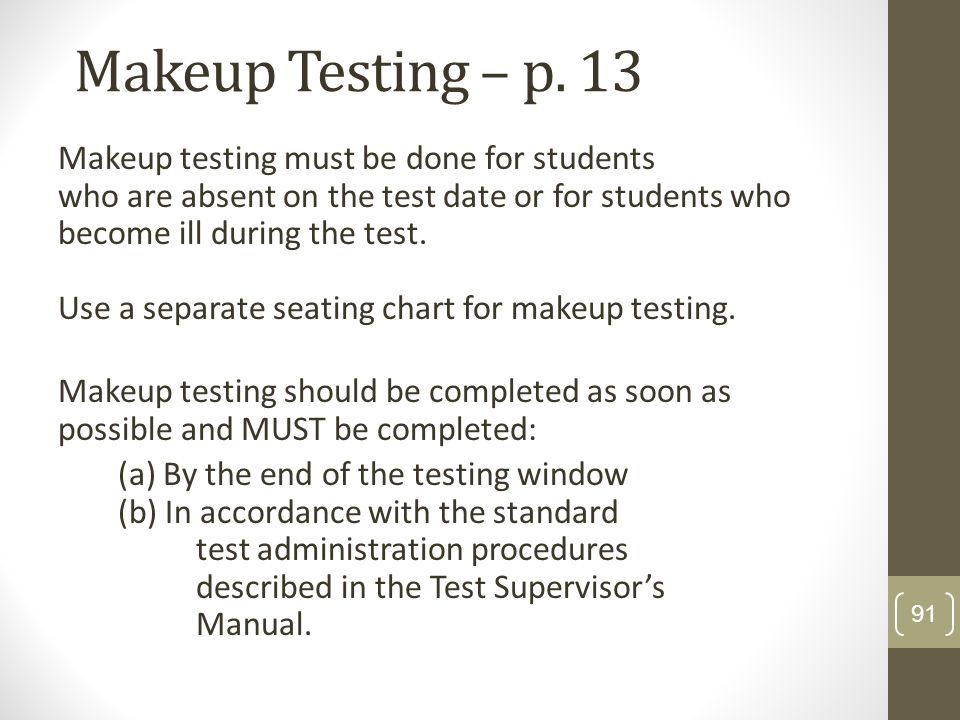 Makeup Testing – p. 13 Makeup testing must be done for students who are absent on the test date or for students who become ill during the test. Use a