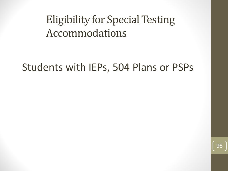 Eligibility for Special Testing Accommodations Students with IEPs, 504 Plans or PSPs 96
