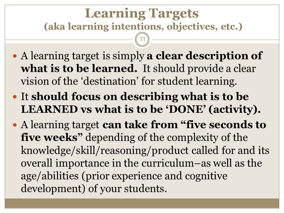 Learning Targets (aka learning intentions, objectives, etc.) A learning target is simply a clear description of what is to be learned. It should provi
