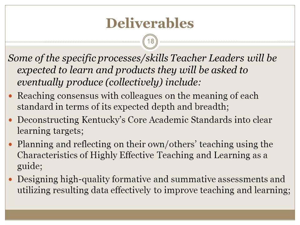 Deliverables Some of the specific processes/skills Teacher Leaders will be expected to learn and products they will be asked to eventually produce (collectively) include: Reaching consensus with colleagues on the meaning of each standard in terms of its expected depth and breadth; Deconstructing Kentuckys Core Academic Standards into clear learning targets; Planning and reflecting on their own/others teaching using the Characteristics of Highly Effective Teaching and Learning as a guide; Designing high-quality formative and summative assessments and utilizing resulting data effectively to improve teaching and learning; 18