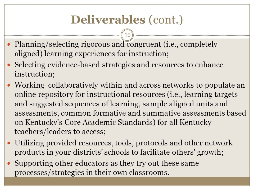 Deliverables (cont.) Planning/selecting rigorous and congruent (i.e., completely aligned) learning experiences for instruction; Selecting evidence-based strategies and resources to enhance instruction; Working collaboratively within and across networks to populate an online repository for instructional resources (i.e., learning targets and suggested sequences of learning, sample aligned units and assessments, common formative and summative assessments based on Kentuckys Core Academic Standards) for all Kentucky teachers/leaders to access; Utilizing provided resources, tools, protocols and other network products in your districts schools to facilitate others growth; Supporting other educators as they try out these same processes/strategies in their own classrooms.