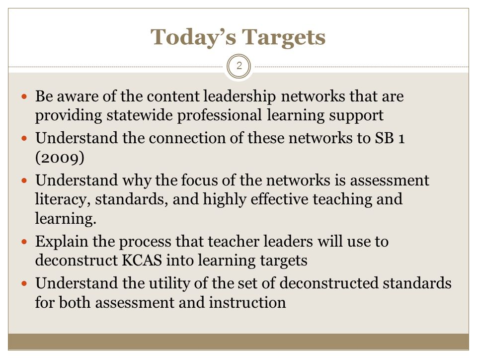 Todays Targets Be aware of the content leadership networks that are providing statewide professional learning support Understand the connection of these networks to SB 1 (2009) Understand why the focus of the networks is assessment literacy, standards, and highly effective teaching and learning.