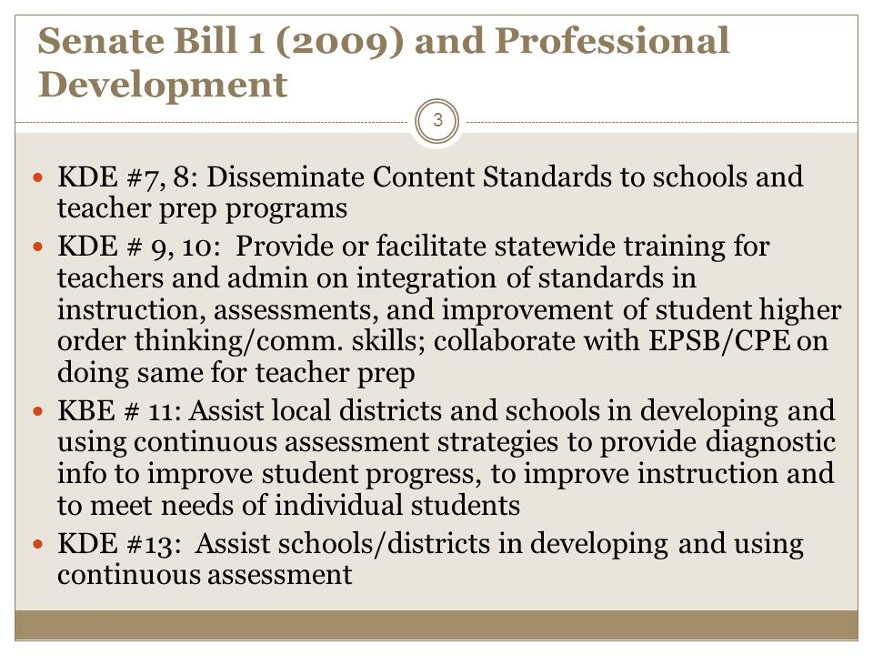 Senate Bill 1 (2009) and Professional Development KDE #7, 8: Disseminate Content Standards to schools and teacher prep programs KDE # 9, 10: Provide or facilitate statewide training for teachers and admin on integration of standards in instruction, assessments, and improvement of student higher order thinking/comm.