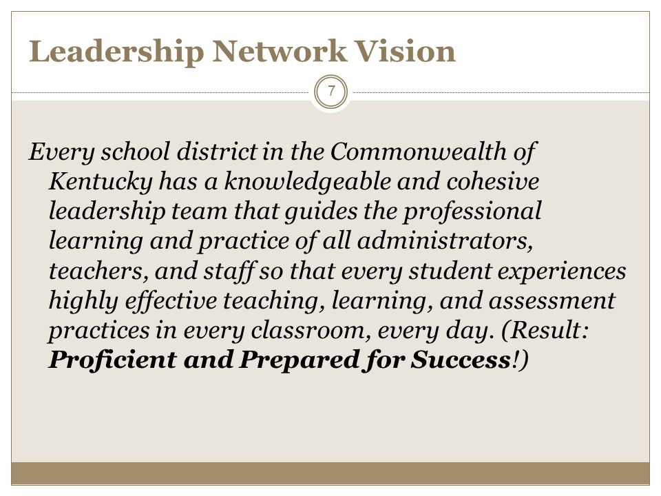 Leadership Network Vision Every school district in the Commonwealth of Kentucky has a knowledgeable and cohesive leadership team that guides the professional learning and practice of all administrators, teachers, and staff so that every student experiences highly effective teaching, learning, and assessment practices in every classroom, every day.