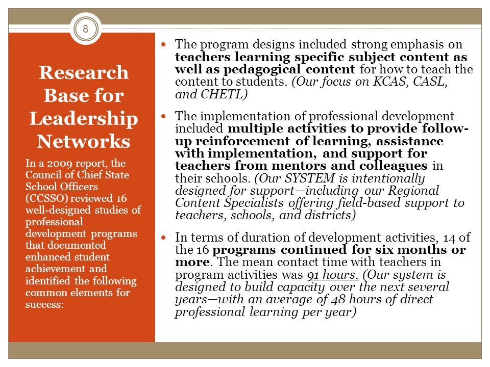 Research Base for Leadership Networks The program designs included strong emphasis on teachers learning specific subject content as well as pedagogical content for how to teach the content to students.