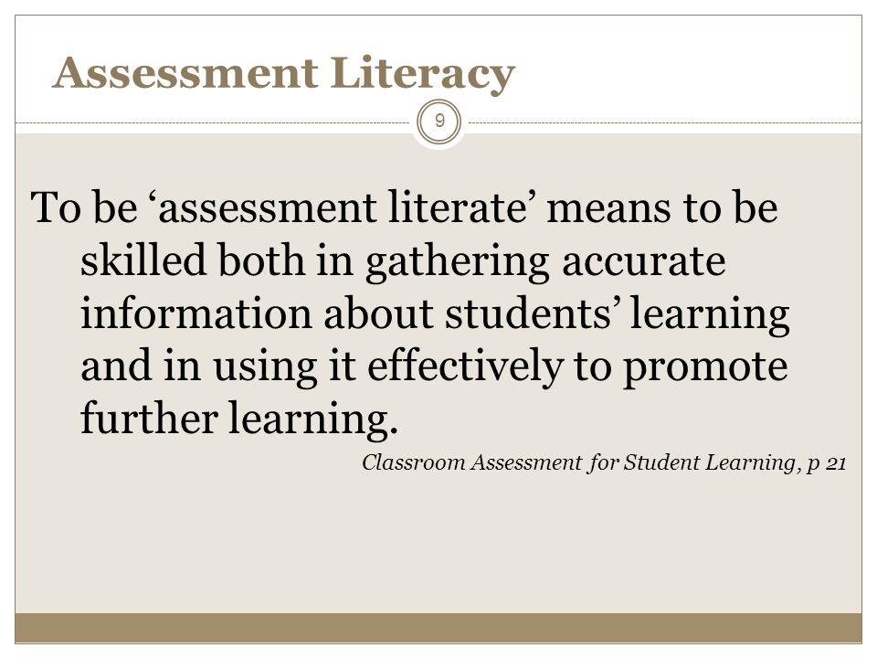 Assessment Literacy To be assessment literate means to be skilled both in gathering accurate information about students learning and in using it effectively to promote further learning.