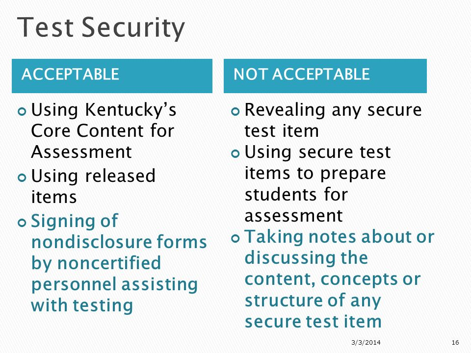ACCEPTABLENOT ACCEPTABLE Using Kentuckys Core Content for Assessment Using released items Signing of nondisclosure forms by noncertified personnel assisting with testing Revealing any secure test item Using secure test items to prepare students for assessment Taking notes about or discussing the content, concepts or structure of any secure test item 3/3/201416