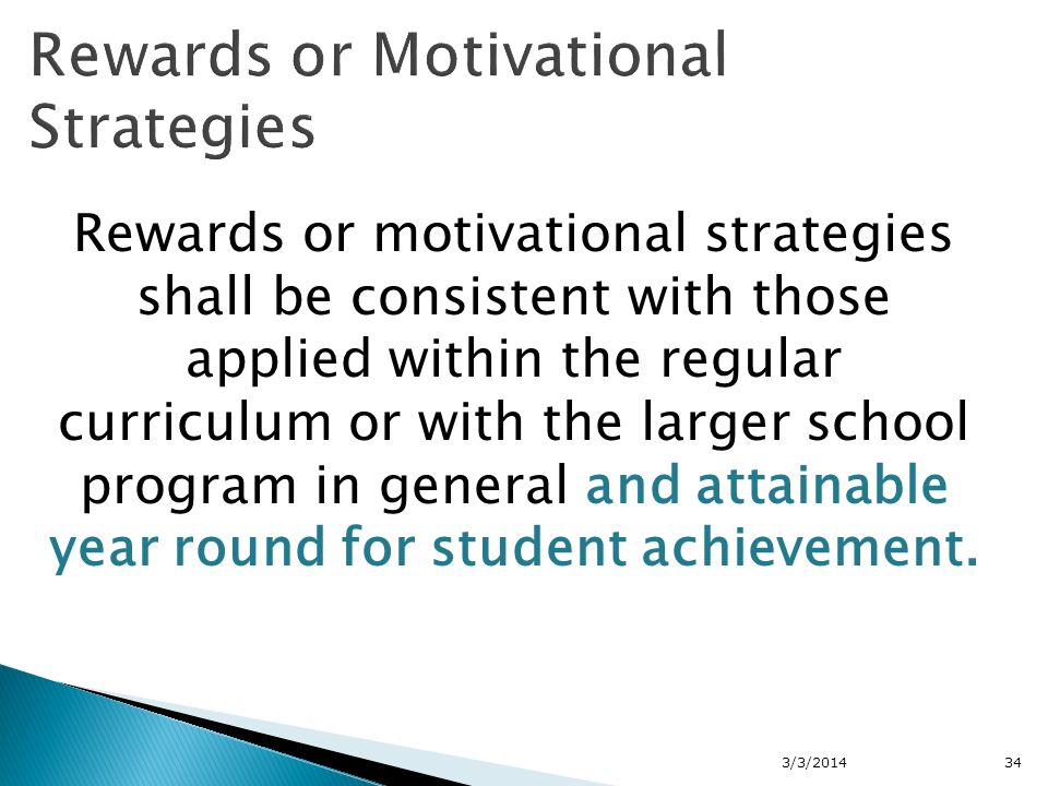 Rewards or motivational strategies shall be consistent with those applied within the regular curriculum or with the larger school program in general and attainable year round for student achievement.