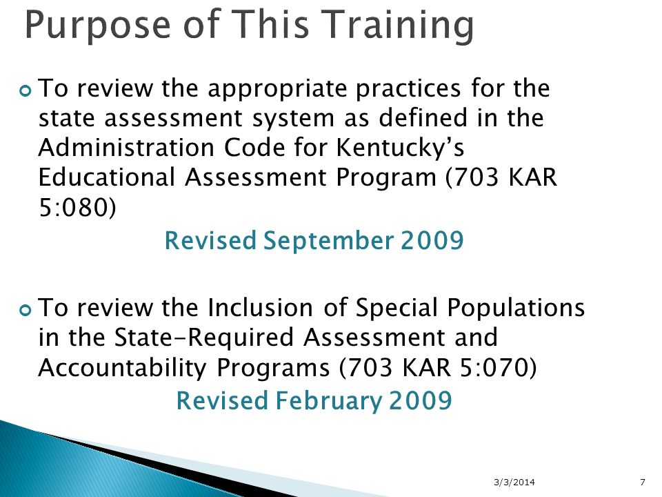 To review the appropriate practices for the state assessment system as defined in the Administration Code for Kentuckys Educational Assessment Program (703 KAR 5:080) Revised September 2009 To review the Inclusion of Special Populations in the State-Required Assessment and Accountability Programs (703 KAR 5:070) Revised February 2009 3/3/20147