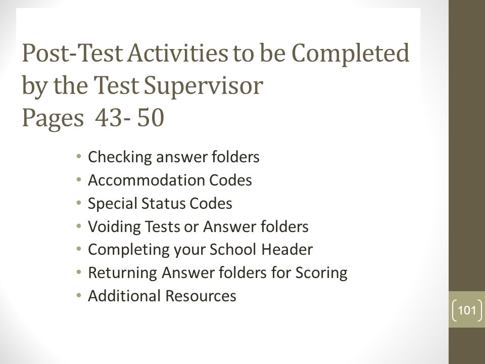 Post-Test Activities to be Completed by the Test Supervisor Pages 43- 50 Checking answer folders Accommodation Codes Special Status Codes Voiding Test