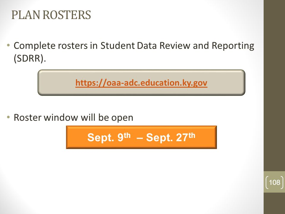 PLAN ROSTERS Complete rosters in Student Data Review and Reporting (SDRR). Roster window will be open Sept. 9 th – Sept. 27 th https://oaa-adc.educati