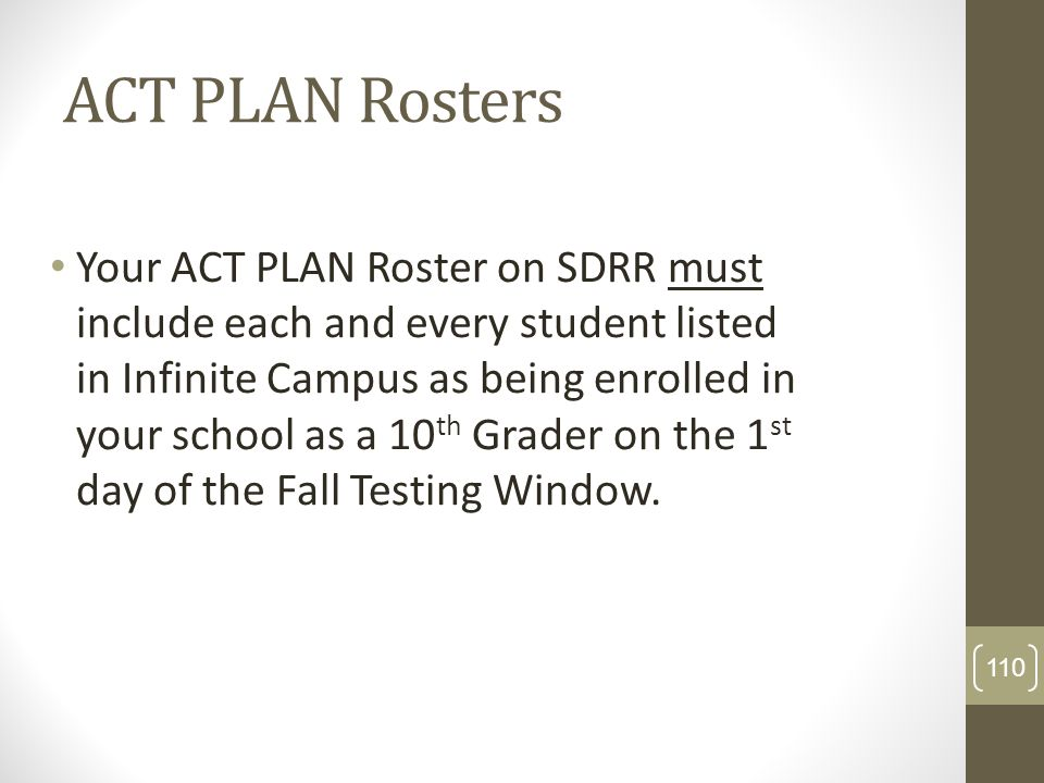 ACT PLAN Rosters Your ACT PLAN Roster on SDRR must include each and every student listed in Infinite Campus as being enrolled in your school as a 10 t