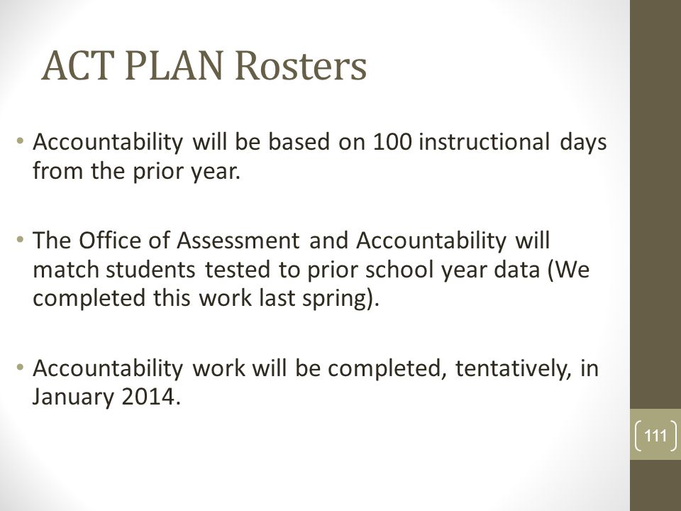 ACT PLAN Rosters Accountability will be based on 100 instructional days from the prior year. The Office of Assessment and Accountability will match st
