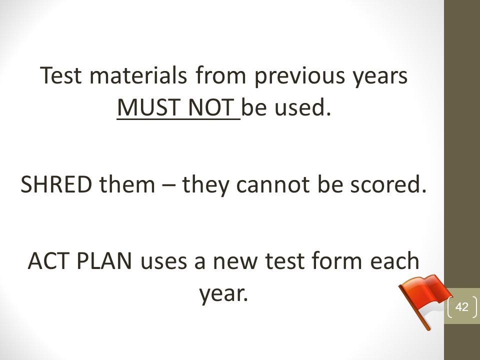 Test materials from previous years MUST NOT be used. SHRED them – they cannot be scored. ACT PLAN uses a new test form each year. 42