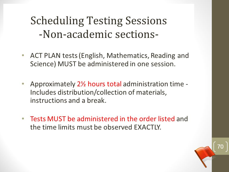 ACT PLAN tests (English, Mathematics, Reading and Science) MUST be administered in one session. Approximately 2½ hours total administration time - Inc