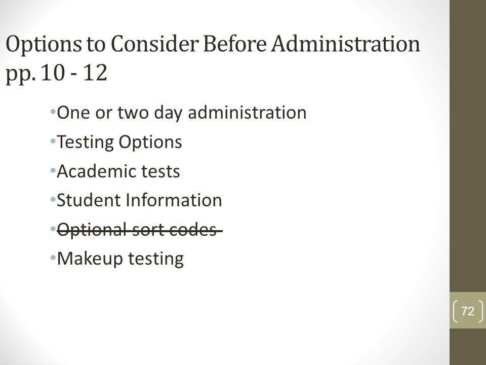 Options to Consider Before Administration pp. 10 - 12 One or two day administration Testing Options Academic tests Student Information Optional sort c