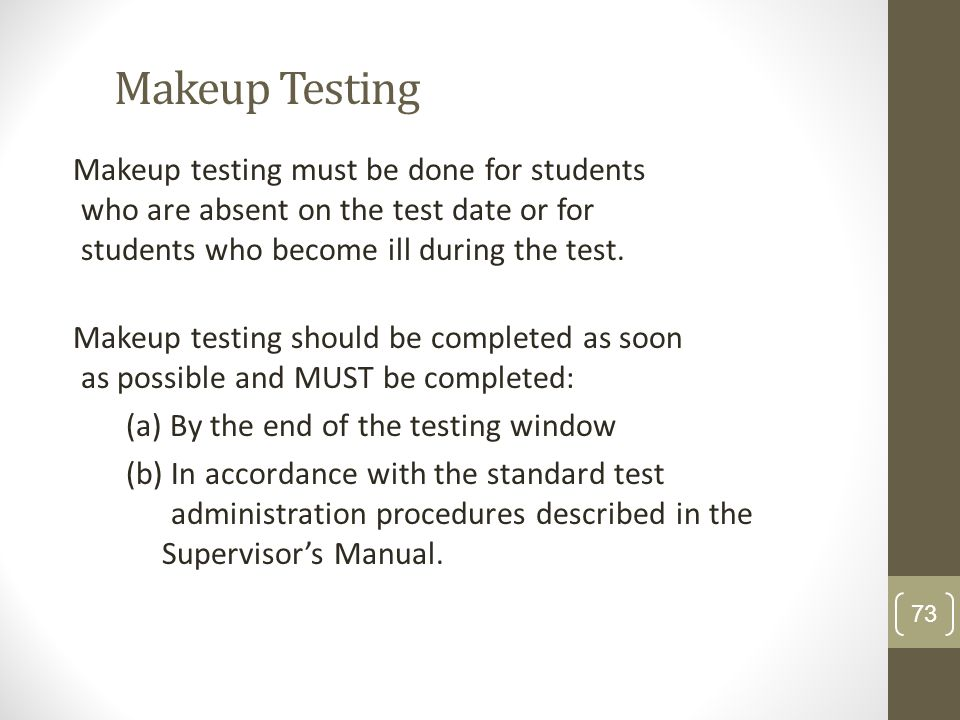 Makeup Testing Makeup testing must be done for students who are absent on the test date or for students who become ill during the test. Makeup testing