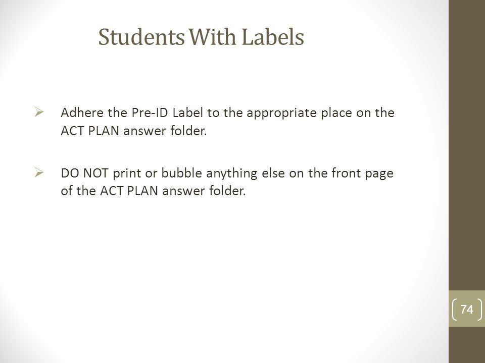 Students With Labels Adhere the Pre-ID Label to the appropriate place on the ACT PLAN answer folder. DO NOT print or bubble anything else on the front