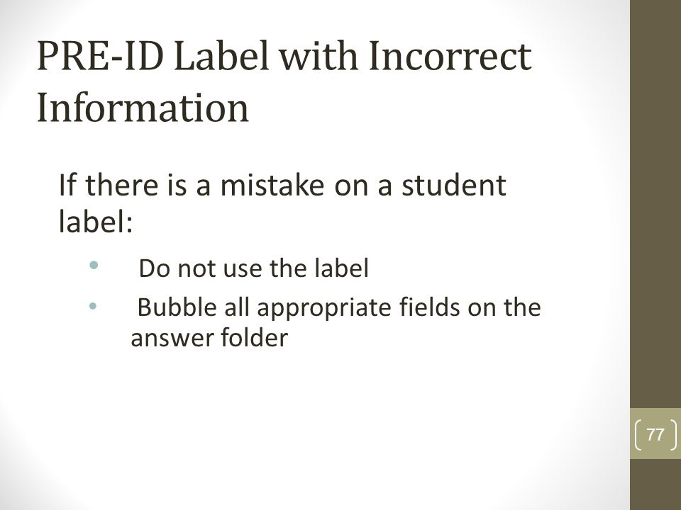 PRE-ID Label with Incorrect Information If there is a mistake on a student label: Do not use the label Bubble all appropriate fields on the answer fol