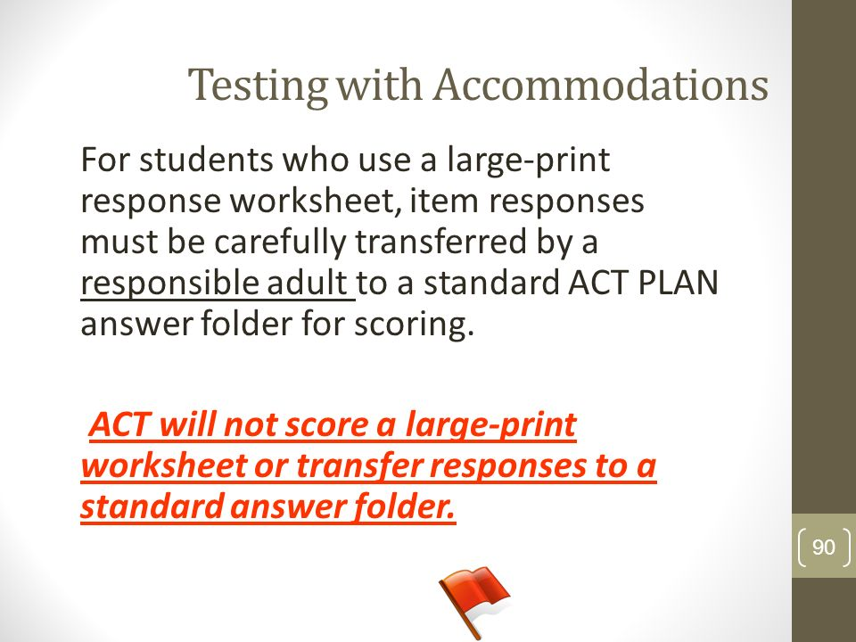 Testing with Accommodations For students who use a large-print response worksheet, item responses must be carefully transferred by a responsible adult