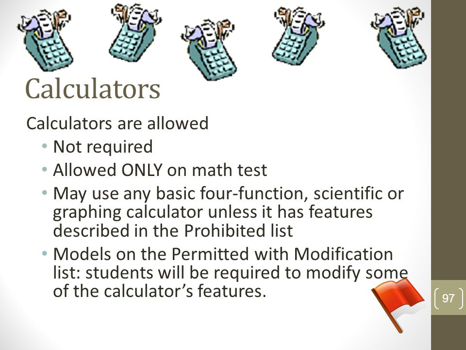 Calculators Calculators are allowed Not required Allowed ONLY on math test May use any basic four-function, scientific or graphing calculator unless i