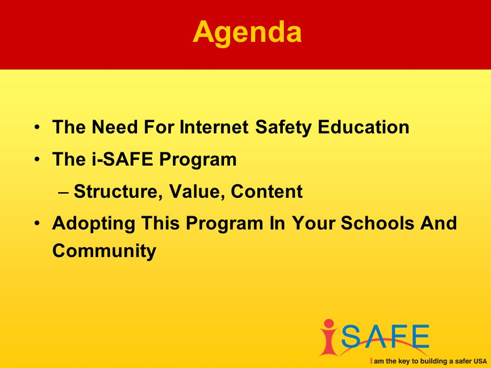The Need For Internet Safety Education The i-SAFE Program –Structure, Value, Content Adopting This Program In Your Schools And Community Agenda