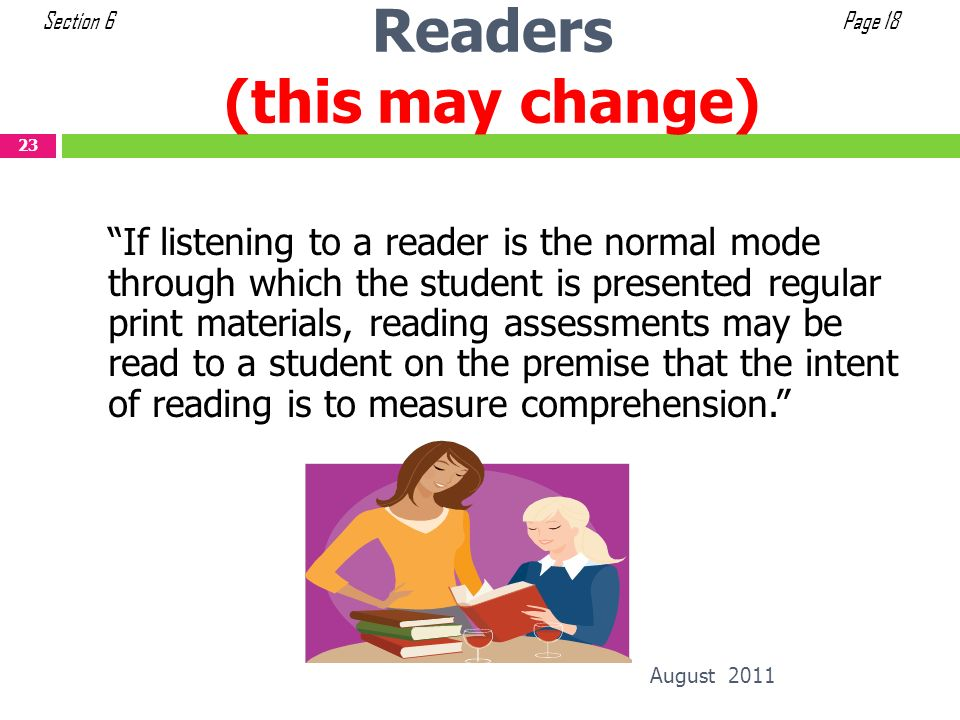 Readers (this may change) August 2011 23 If listening to a reader is the normal mode through which the student is presented regular print materials, r
