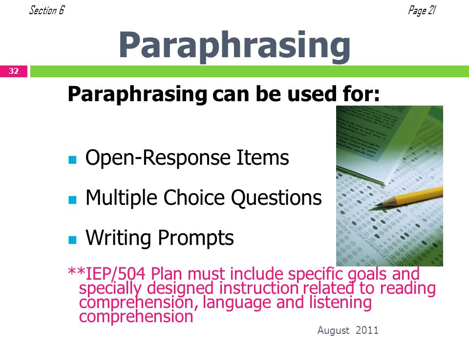 Paraphrasing August 2011 32 Paraphrasing can be used for: Open-Response Items Multiple Choice Questions Writing Prompts **IEP/504 Plan must include sp