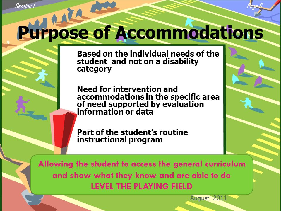 Purpose of Accommodations August 2011 9 Based on the individual needs of the student and not on a disability category Need for intervention and accomm