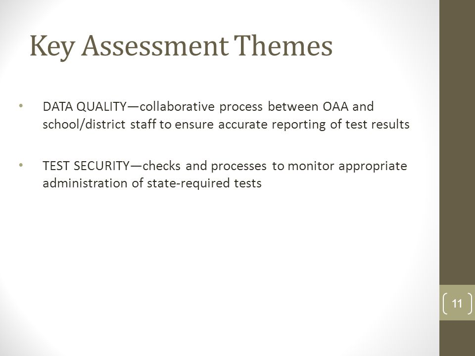 Key Assessment Themes DATA QUALITYcollaborative process between OAA and school/district staff to ensure accurate reporting of test results TEST SECURITYchecks and processes to monitor appropriate administration of state-required tests 11